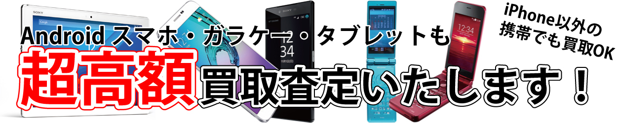 iPhone以外の携帯も超高額買取査定いたします!